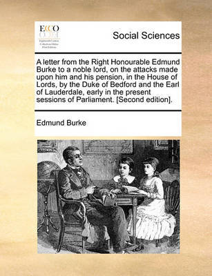A Letter from the Right Honourable Edmund Burke to a Noble Lord, on the Attacks Made Upon Him and His Pension, in the House of Lords, by the Duke of Bedford and the Earl of Lauderdale, Early in the Present Sessions of Parliament. [Second Edition]. by Edmund Burke
