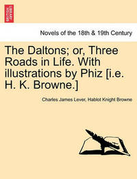 The Daltons; Or, Three Roads in Life. with Illustrations by Phiz [I.E. H. K. Browne.] by Charles James Lever