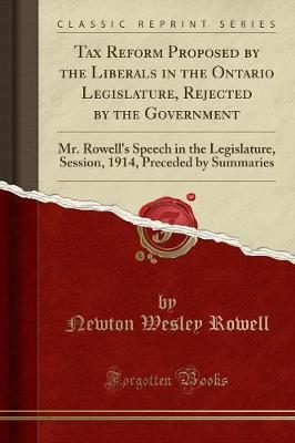 Tax Reform Proposed by the Liberals in the Ontario Legislature, Rejected by the Government by Newton Wesley Rowell