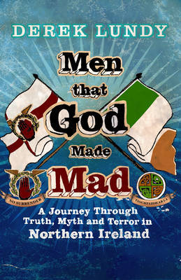 Men That God Made Mad: A Journey Through Truth, Myth and Terror in Northern Ireland by Derek Lundy image