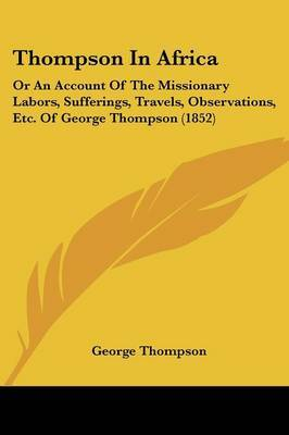 Thompson In Africa: Or An Account Of The Missionary Labors, Sufferings, Travels, Observations, Etc. Of George Thompson (1852) by George Thompson image