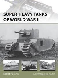 Super-heavy Tanks of World War II by Kenneth W. Estes