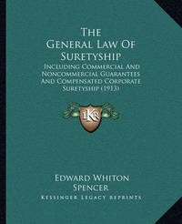 The General Law of Suretyship: Including Commercial and Noncommercial Guarantees and Compensated Corporate Suretyship (1913) by Edward Whiton Spencer