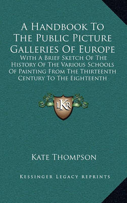 A Handbook to the Public Picture Galleries of Europe: With a Brief Sketch of the History of the Various Schools of Painting from the Thirteenth Century to the Eighteenth Inclusive by Kate Thompson