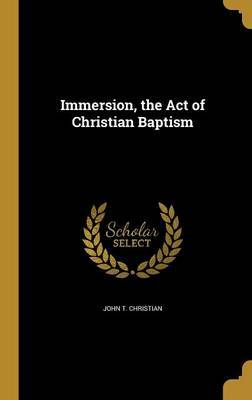 Immersion, the Act of Christian Baptism by John T Christian