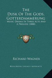 The Dusk of the Gods, Gotterdammerung: Music Drama in Three Acts and a Prelude (1888) by Richard Wagner