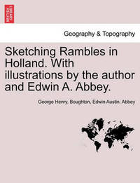 Sketching Rambles in Holland. with Illustrations by the Author and Edwin A. Abbey. by George Henry Boughton