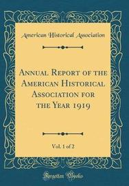 Annual Report of the American Historical Association for the Year 1919, Vol. 1 of 2 (Classic Reprint) by American Historical Association
