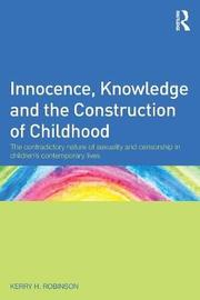 Innocence, Knowledge and the Construction of Childhood by Kerry H Robinson