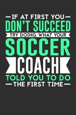 If At First You Don't Succeed Try Doing What Your Soccer Coach Told You To Do The First Time by Darren Sport