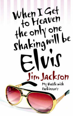 When I Get to Heaven the Only One Shaking Will Be Elvis: My Battle with Parkinsons by Jim Jackson image