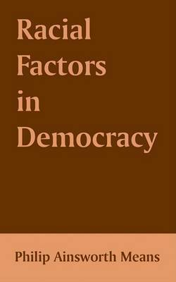 Racial Factors in Democracy by Philip Ainsworth Means