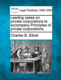 Leading Cases on Private Corporations to Accompany Principles of Private Corporations. by Charles Burke Elliott