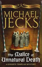 The Malice of Unnatural Death (Knights Templar Mysteries 22) by Michael Jecks
