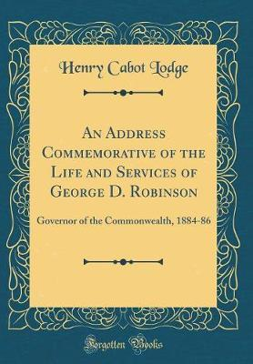 An Address Commemorative of the Life and Services of George D. Robinson by Henry Cabot Lodge