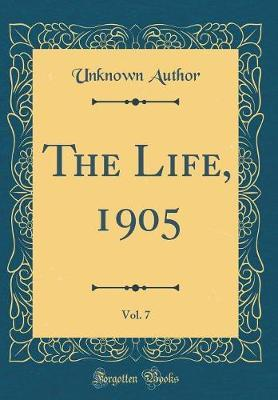 The Life, 1905, Vol. 7 (Classic Reprint) by Unknown Author
