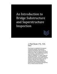 An Introduction to Bridge Substructure and Superstructure Inspection by J Paul Guyer