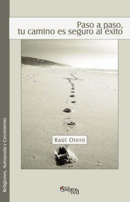 Paso a Paso, Tu Camino Es Seguro Al Exito by Raul Otero