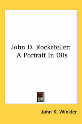 John D. Rockefeller: A Portrait in Oils by John K Winkler