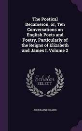 The Poetical Decameron, Or, Ten Conversations on English Poets and Poetry, Particularly of the Reigns of Elizabeth and James I. Volume 2 by John Payne Collier