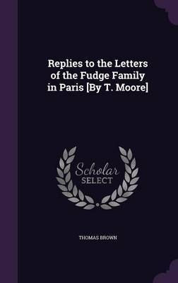 Replies to the Letters of the Fudge Family in Paris [By T. Moore] by Thomas Brown