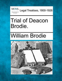 Trial of Deacon Brodie. by William Brodie