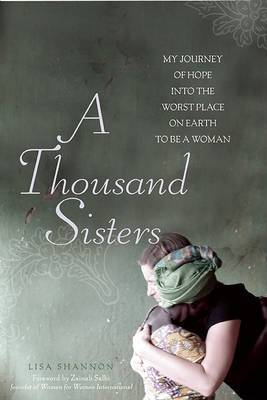 A Thousand Sisters: My Journey into the Worst Place on Earth to be a Woman by Lisa J Shannon