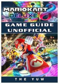 Mario Kart 8 Deluxe Game Guide Unofficial by The Yuw