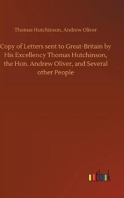 Copy of Letters Sent to Great-Britain by His Excellency Thomas Hutchinson, the Hon. Andrew Oliver, and Several Other People by Thomas Oliver Andrew Hutchinson