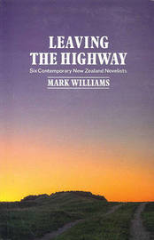 Leaving the Highway: Six Contemporary New Zealand Novelists by Mark Williams