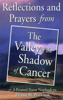 Reflections and Prayers from the Valley of the Shadow of Cancer by Eleanor M. Bouwman