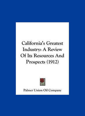 California's Greatest Industry: A Review of Its Resources and Prospects (1912) by Union Oil Company Palmer Union Oil Company