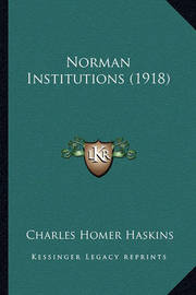 Norman Institutions (1918) by Charles Homer Haskins