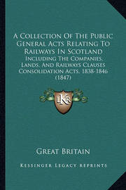 A Collection of the Public General Acts Relating to Railways in Scotland: Including the Companies, Lands, and Railways Clauses Consolidation Acts, 1838-1846 (1847) by Great Britain