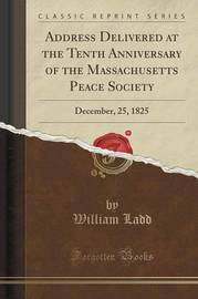 Address Delivered at the Tenth Anniversary of the Massachusetts Peace Society by William Ladd