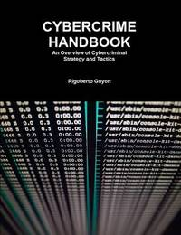 Cybercrime Handbook: an Overview of Cybercriminal Strategy and Tactics by Rigoberto Guyon