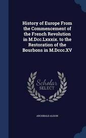 History of Europe from the Commencement of the French Revolution in M.DCC.LXXXIX. to the Restoration of the Bourbons in M.DCCC.XV by Archibald Alison