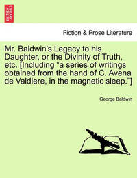 """Mr. Baldwin's Legacy to His Daughter, or the Divinity of Truth, Etc. [Including """"A Series of Writings Obtained from the Hand of C. Avena de Valdiere, in the Magnetic Sleep.""""] by George Baldwin"""