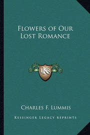 Flowers of Our Lost Romance by Charles F Lummis