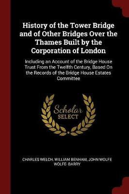 History of the Tower Bridge and of Other Bridges Over the Thames Built by the Corporation of London by Charles Welch