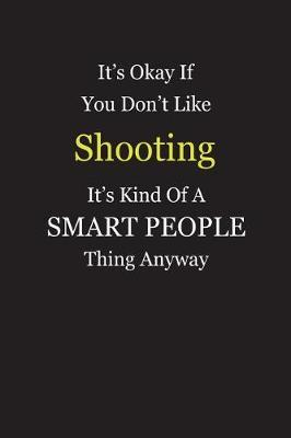 It's Okay If You Don't Like Shooting It's Kind Of A Smart People Thing Anyway by Unixx Publishing