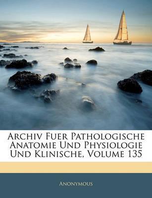 Archiv Fuer Pathologische Anatomie Und Physiologie Und Klinische, Volume 135 by * Anonymous image