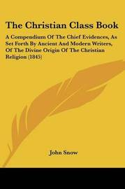 The Christian Class Book: A Compendium Of The Chief Evidences, As Set Forth By Ancient And Modern Writers, Of The Divine Origin Of The Christian Religion (1845) by John Snow image