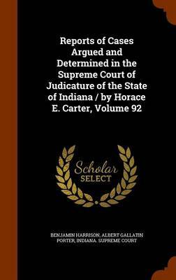 Reports of Cases Argued and Determined in the Supreme Court of Judicature of the State of Indiana / By Horace E. Carter, Volume 92 by Benjamin Harrison image