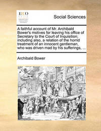 A Faithful Account of Mr. Archibald Bower's Motives for Leaving His Office of Secretary to the Court of Inquisition; Including Also, a Relation of the Horrid Treatment of an Innocent Gentleman, Who Was Driven Mad by His Sufferings, ... by Archibald Bower