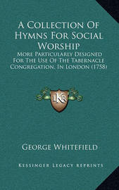 A Collection of Hymns for Social Worship: More Particularly Designed for the Use of the Tabernacle Congregation, in London (1758) by George Whitefield