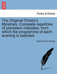 The Original Christy's Minstrels. Complete Repertoire of Plantation Melodies, from Which the Programme of Each Evening Is Selected. by Edwin Pearce Christy