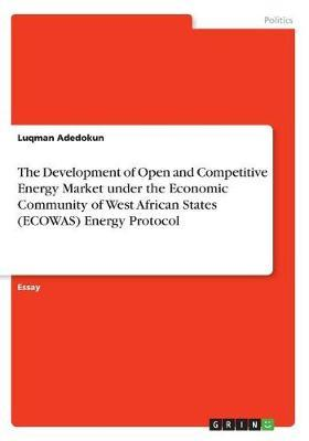 The Development of Open and Competitive Energy Market Under the Economic Community of West African States (Ecowas) Energy Protocol by Luqman Adedokun