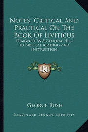 Notes, Critical and Practical on the Book of Liviticus: Designed as a General Help to Biblical Reading and Instruction by Former George Bush