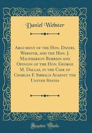 Argument of the Hon. Daniel Webster, and the Hon. J. MacPherson Berrien and Opinion of the Hon. George M. Dallas, in the Case of Charles F. Sibbald Against the United States (Classic Reprint) by Daniel Webster image